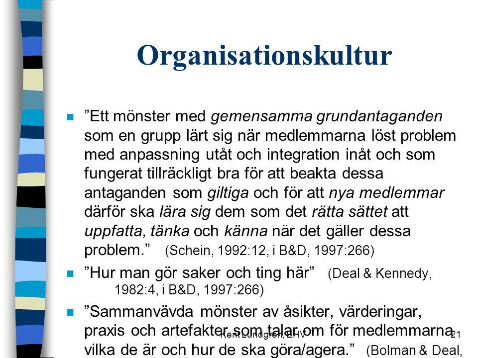 Kent Lundgren, EHV21 Organisationskultur n Ett mönster med gemensamma grundantaganden som en grupp lärt sig när medlemmarna löst problem med anpassning utåt och integration inåt och som fungerat tillräckligt bra för att beakta dessa antaganden som giltiga och för att nya medlemmar därför ska lära sig dem som det rätta sättet att uppfatta, tänka och känna när det gäller dessa problem. (Schein, 1992:12, i B&D, 1997:266) n Hur man gör saker och ting här (Deal & Kennedy, 1982:4, i B&D, 1997:266) n Sammanvävda mönster av åsikter, värderingar, praxis och artefakter som talar om för medlemmarna vilka de är och hur de ska göra/agera. (Bolman & Deal, 1997)