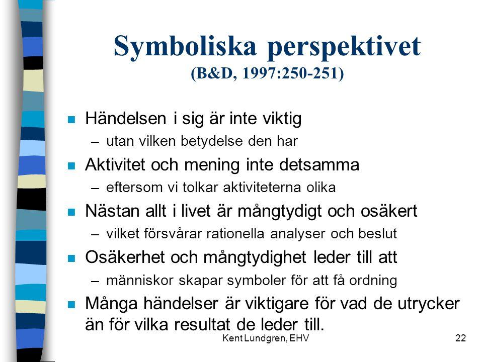 Kent Lundgren, EHV22 Symboliska perspektivet (B&D, 1997:250-251) n Händelsen i sig är inte viktig –utan vilken betydelse den har n Aktivitet och mening inte detsamma –eftersom vi tolkar aktiviteterna olika n Nästan allt i livet är mångtydigt och osäkert –vilket försvårar rationella analyser och beslut n Osäkerhet och mångtydighet leder till att –människor skapar symboler för att få ordning n Många händelser är viktigare för vad de utrycker än för vilka resultat de leder till.