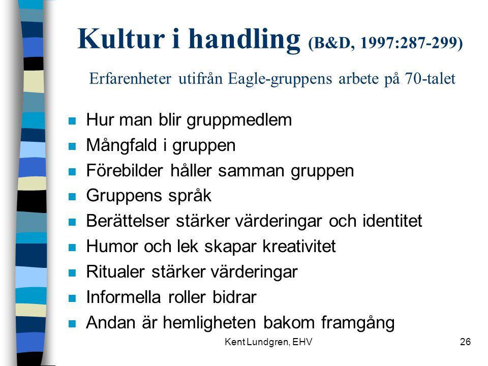 Kent Lundgren, EHV26 Kultur i handling (B&D, 1997:287-299) Erfarenheter utifrån Eagle-gruppens arbete på 70-talet n Hur man blir gruppmedlem n Mångfald i gruppen n Förebilder håller samman gruppen n Gruppens språk n Berättelser stärker värderingar och identitet n Humor och lek skapar kreativitet n Ritualer stärker värderingar n Informella roller bidrar n Andan är hemligheten bakom framgång