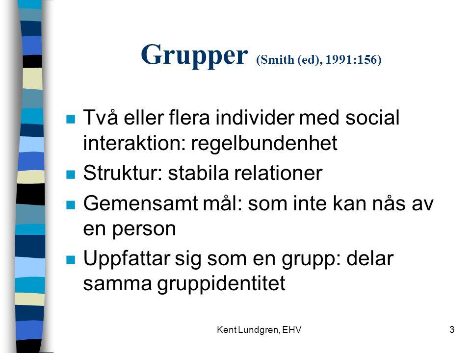 Kent Lundgren, EHV3 Grupper (Smith (ed), 1991:156) n Två eller flera individer med social interaktion: regelbundenhet n Struktur: stabila relationer n Gemensamt mål: som inte kan nås av en person n Uppfattar sig som en grupp: delar samma gruppidentitet