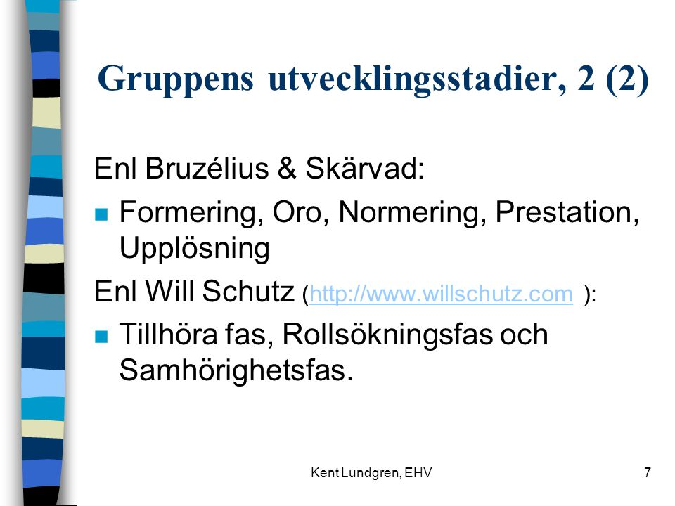 Kent Lundgren, EHV7 Gruppens utvecklingsstadier, 2 (2) Enl Bruzélius & Skärvad: n Formering, Oro, Normering, Prestation, Upplösning Enl Will Schutz (http://www.willschutz.com ):http://www.willschutz.com n Tillhöra fas, Rollsökningsfas och Samhörighetsfas.