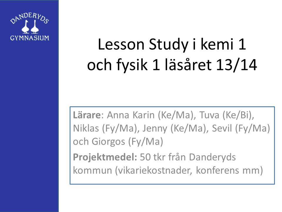 Lesson Study i kemi 1 och fysik 1 läsåret 13/14 Lärare: Anna Karin (Ke/Ma), Tuva (Ke/Bi), Niklas (Fy/Ma), Jenny (Ke/Ma), Sevil (Fy/Ma) och Giorgos (Fy