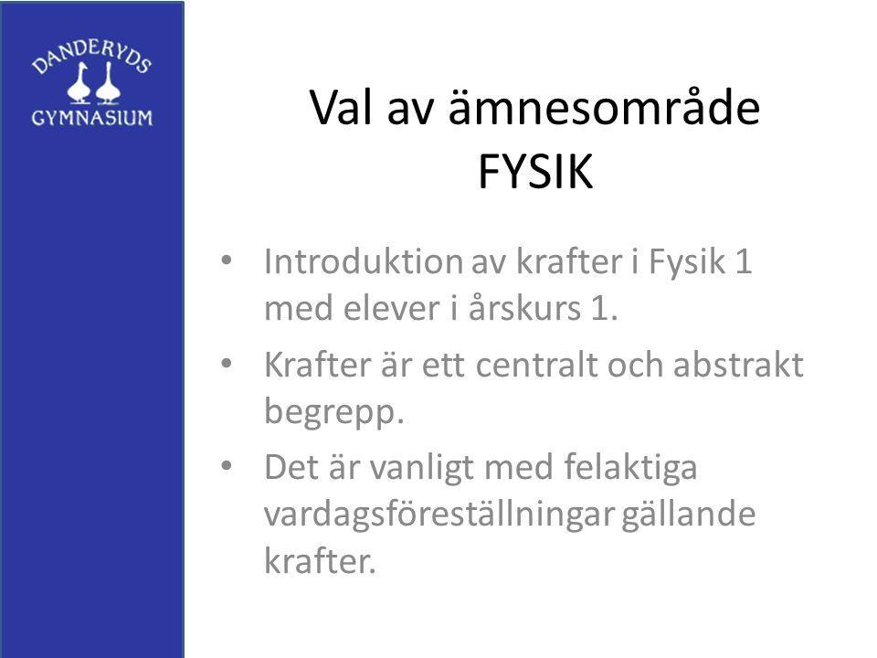 Val av ämnesområde FYSIK Introduktion av krafter i Fysik 1 med elever i årskurs 1. Krafter är ett centralt och abstrakt begrepp. Det är vanligt med fe