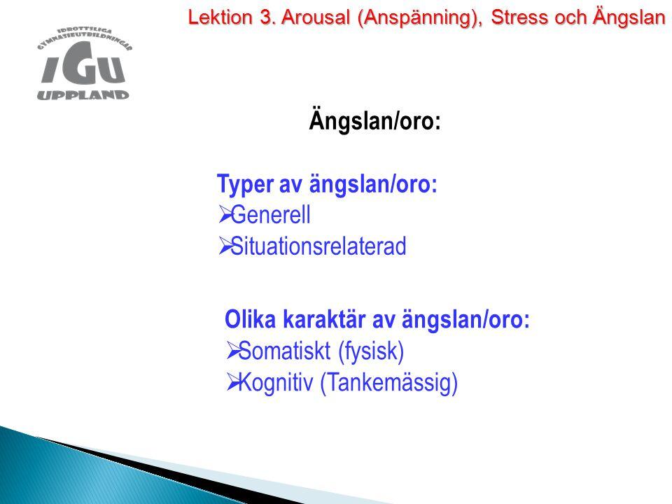 Ängslan/oro: Typer av ängslan/oro:  Generell  Situationsrelaterad Olika karaktär av ängslan/oro:  Somatiskt (fysisk)  Kognitiv (Tankemässig) Lekti
