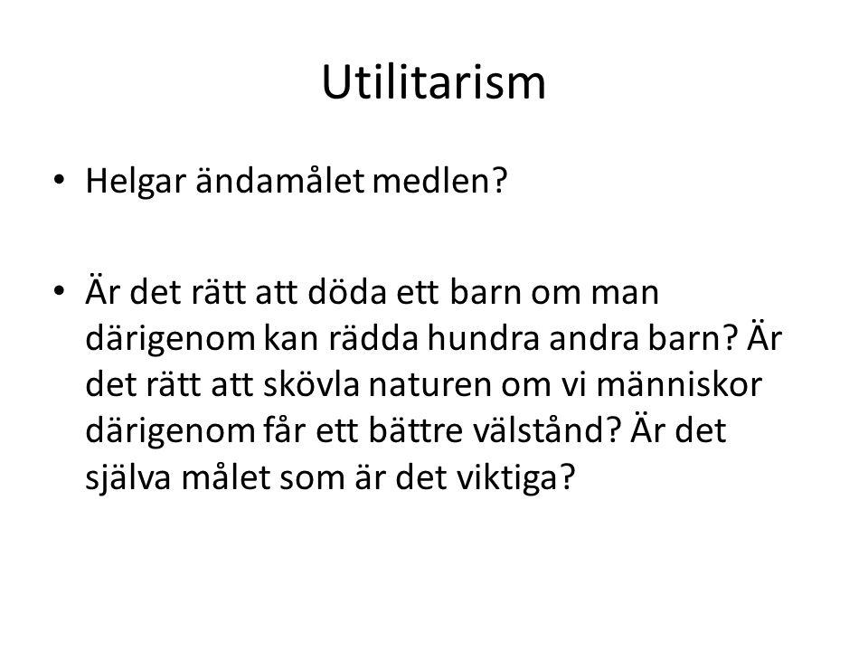 Utilitarism Helgar ändamålet medlen? Är det rätt att döda ett barn om man därigenom kan rädda hundra andra barn? Är det rätt att skövla naturen om vi