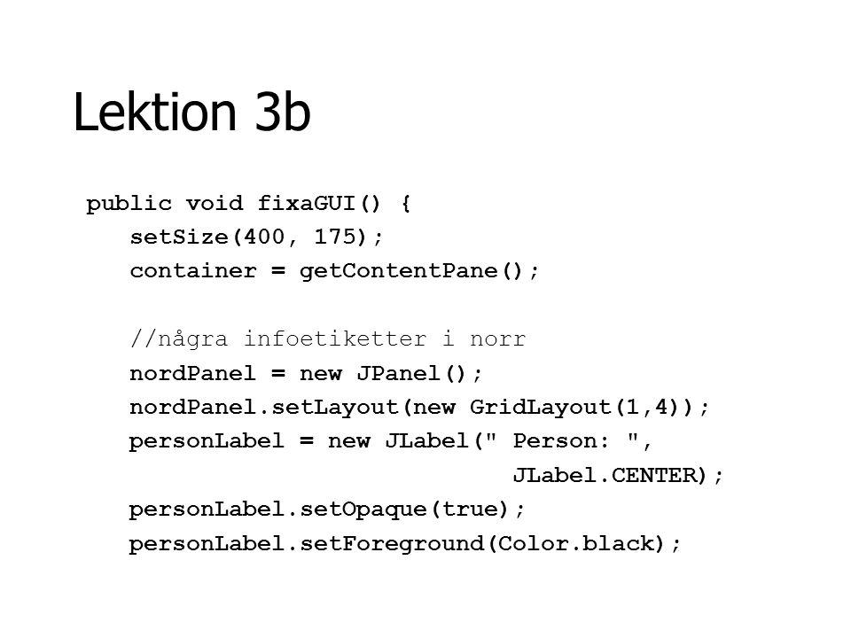Lektion 3b personText = new JTextField( Albert Einstein ); personText.setEditable(false); personText.setBackground(Color.yellow); ämnesLabel = new JLabel( Ämne: , JLabel.CENTER); ämnesLabel.setOpaque(true); ämnesLabel.setForeground(Color.black); ämnesText = new JTextField( Teknik ); ämnesText.setBackground(Color.yellow); ämnesText.setEditable(false);
