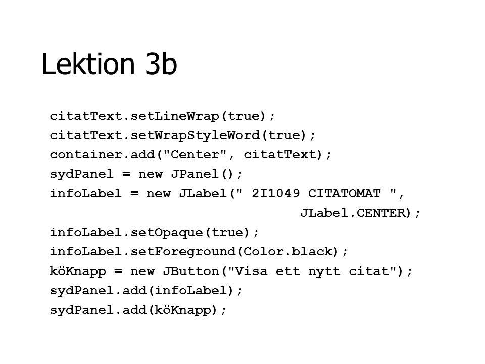 Lektion 3b köKnapp.addActionListener(this); container.add( South , sydPanel); setVisible(true); setDefaultCloseOperation(EXIT_ON_CLOSE); }//fixaGUI