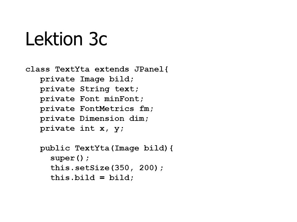 Lektion 3c class TextYta extends JPanel{ private Image bild; private String text; private Font minFont; private FontMetrics fm; private Dimension dim;