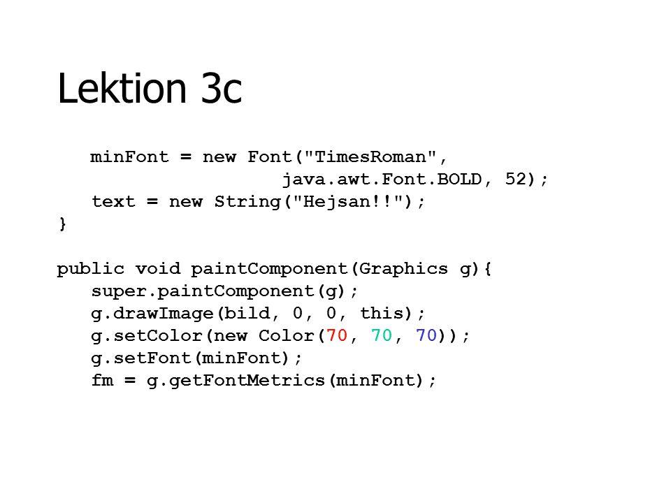 Lektion 3c dim = getSize(); int sWidth = fm.stringWidth(text); x = (dim.width/2) - (sWidth/2); y = 145; g.drawString(text,x, y); }//paintComponent }//TextYta Tack för idag!