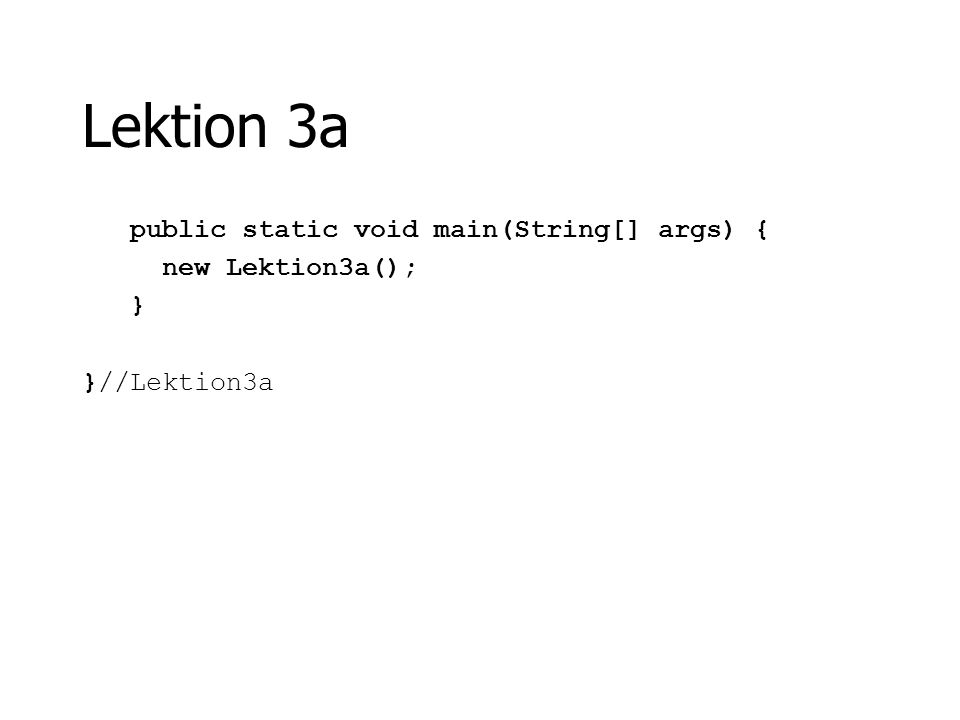 Lektion 3a public static void main(String[] args) { new Lektion3a(); } }//Lektion3a