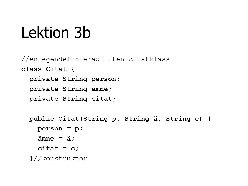 Lektion 3b //en egendefinierad liten citatklass class Citat { private String person; private String ämne; private String citat; public Citat(String p,