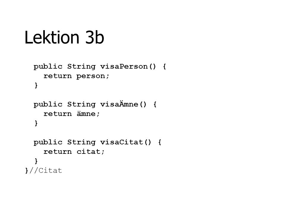 Lektion 3b public String visaPerson() { return person; } public String visaÄmne() { return ämne; } public String visaCitat() { return citat; } }//Cita