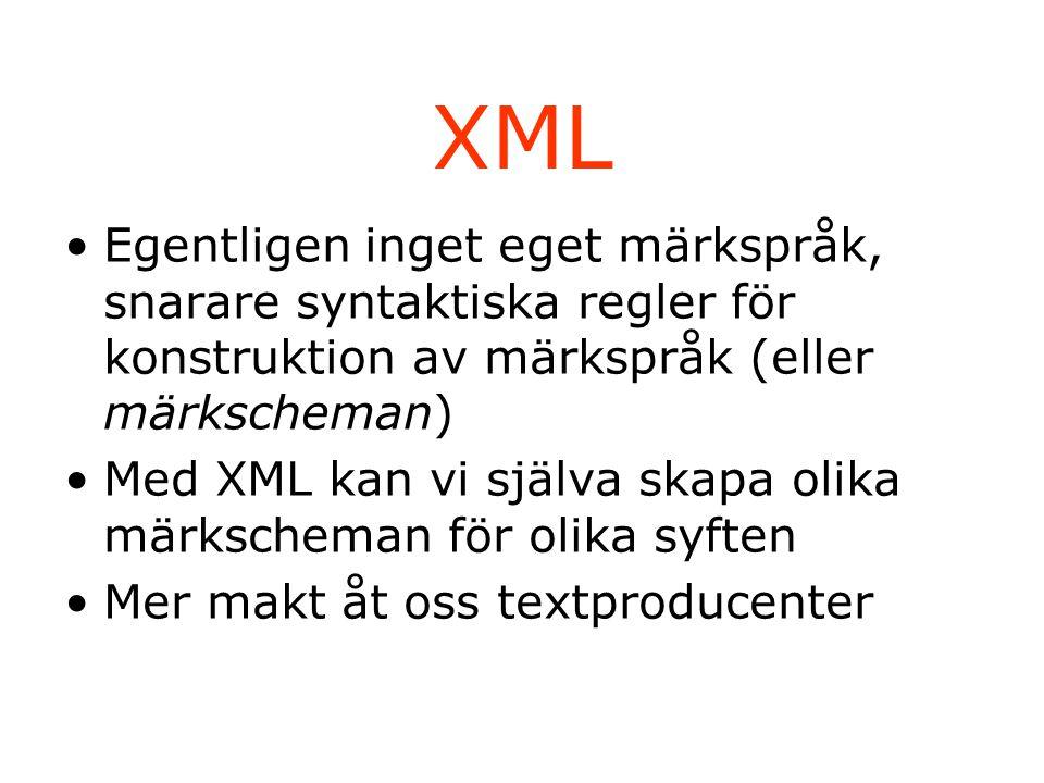 XML Egentligen inget eget märkspråk, snarare syntaktiska regler för konstruktion av märkspråk (eller märkscheman) Med XML kan vi själva skapa olika märkscheman för olika syften Mer makt åt oss textproducenter