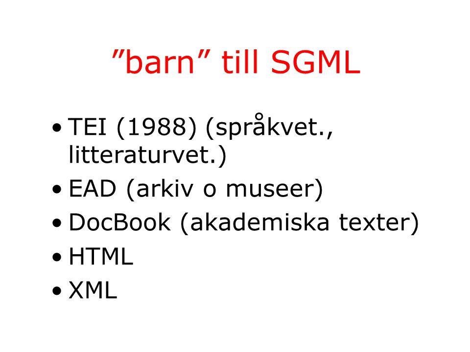 barn till SGML TEI (1988) (språkvet., litteraturvet.) EAD (arkiv o museer) DocBook (akademiska texter) HTML XML