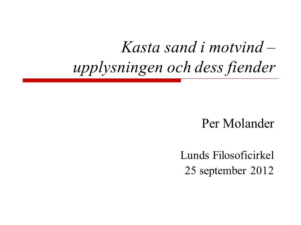 Kasta sand i motvind – upplysningen och dess fiender Per Molander Lunds Filosoficirkel 25 september 2012