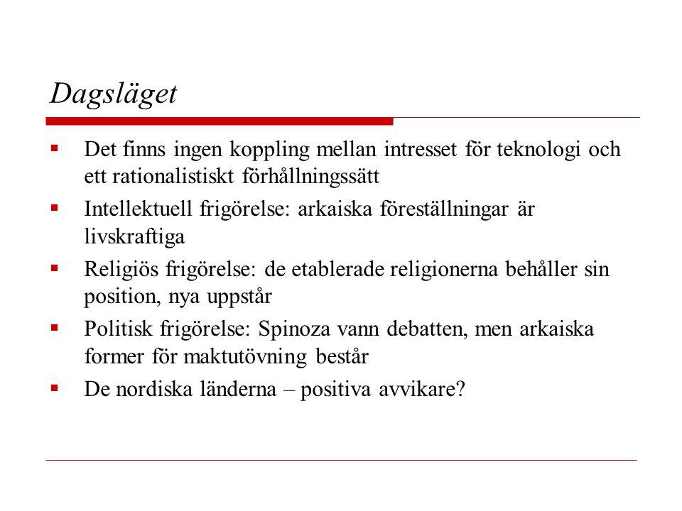 Dagsläget  Det finns ingen koppling mellan intresset för teknologi och ett rationalistiskt förhållningssätt  Intellektuell frigörelse: arkaiska föreställningar är livskraftiga  Religiös frigörelse: de etablerade religionerna behåller sin position, nya uppstår  Politisk frigörelse: Spinoza vann debatten, men arkaiska former för maktutövning består  De nordiska länderna – positiva avvikare?