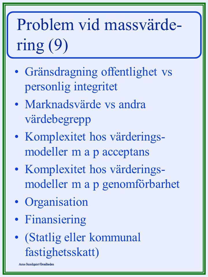 Arne Sundquist/Orsalheden Problem vid massvärde- ring (9) Gränsdragning offentlighet vs personlig integritet Marknadsvärde vs andra värdebegrepp Komplexitet hos värderings- modeller m a p acceptans Komplexitet hos värderings- modeller m a p genomförbarhet Organisation Finansiering (Statlig eller kommunal fastighetsskatt)