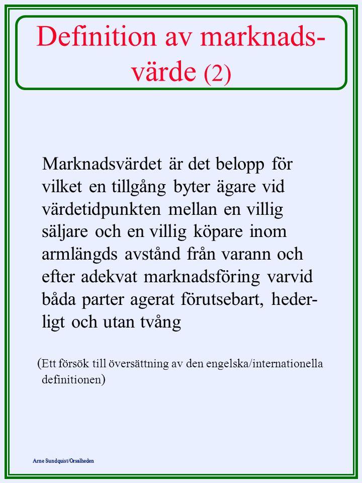 Arne Sundquist/Orsalheden Definition av marknads- värde (2) Marknadsvärdet är det belopp för vilket en tillgång byter ägare vid värdetidpunkten mellan en villig säljare och en villig köpare inom armlängds avstånd från varann och efter adekvat marknadsföring varvid båda parter agerat förutsebart, heder- ligt och utan tvång ( Ett försök till översättning av den engelska/internationella definitionen )