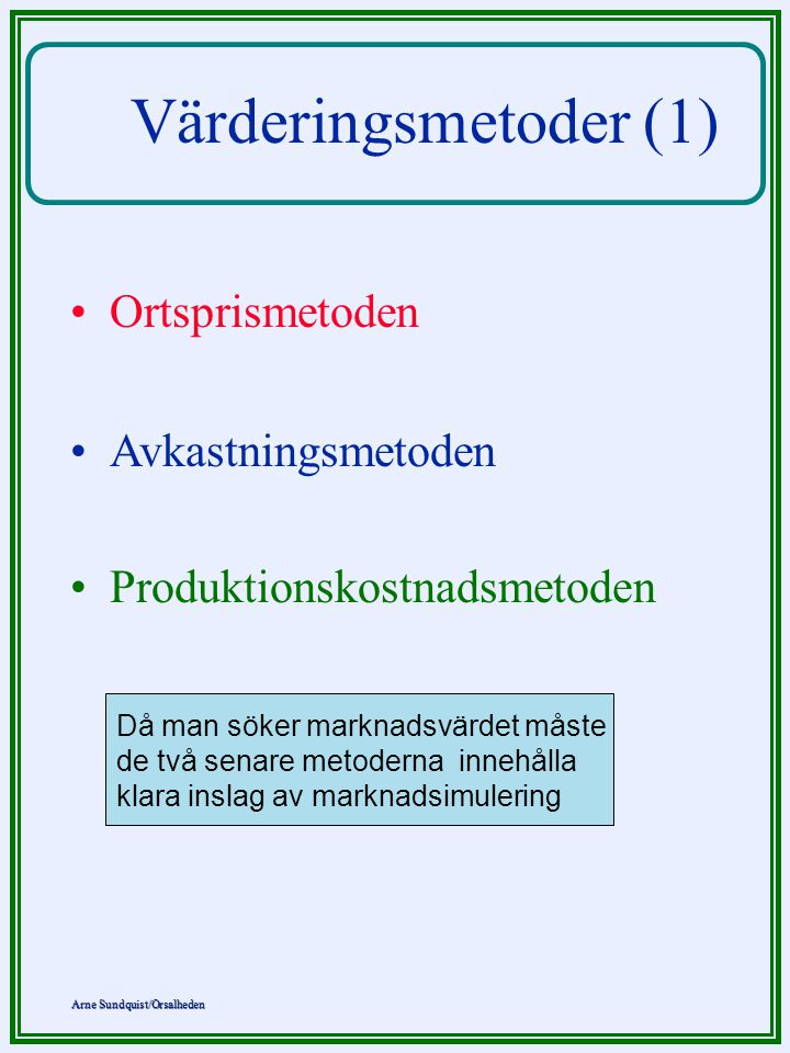 Arne Sundquist/Orsalheden Värderingsmetoder (1) Ortsprismetoden Avkastningsmetoden Produktionskostnadsmetoden Då man söker marknadsvärdet måste de två senare metoderna innehålla klara inslag av marknadsimulering