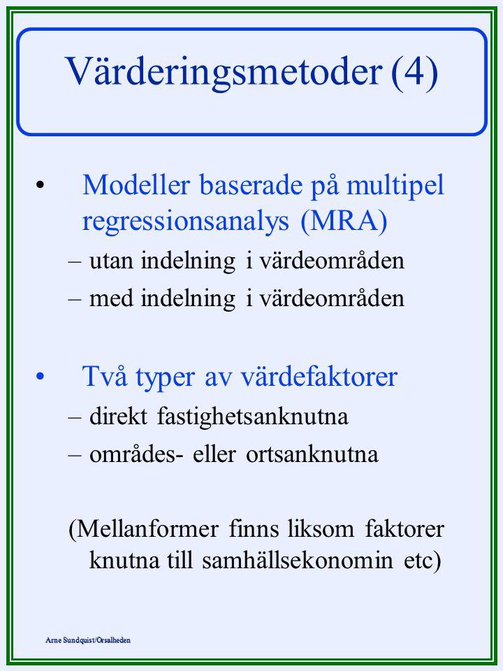 Arne Sundquist/Orsalheden Värderingsmetoder (4) Modeller baserade på multipel regressionsanalys (MRA) –utan indelning i värdeområden –med indelning i värdeområden Två typer av värdefaktorer –direkt fastighetsanknutna –områdes- eller ortsanknutna (Mellanformer finns liksom faktorer knutna till samhällsekonomin etc)