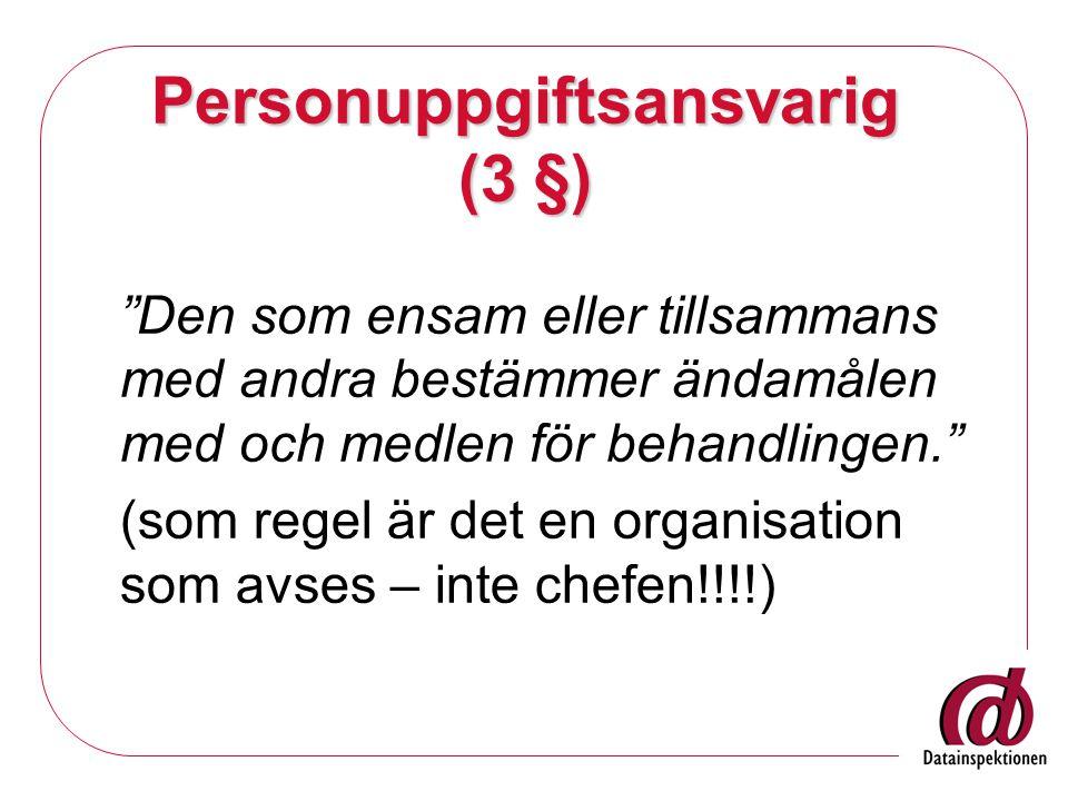 Personuppgiftsansvarig (3 §) Den som ensam eller tillsammans med andra bestämmer ändamålen med och medlen för behandlingen. (som regel är det en organisation som avses – inte chefen!!!!)