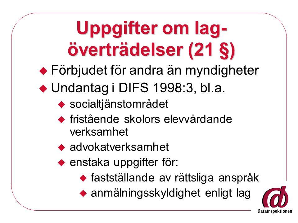 Uppgifter om lag- överträdelser (21 §)  Förbjudet för andra än myndigheter  Undantag i DIFS 1998:3, bl.a.