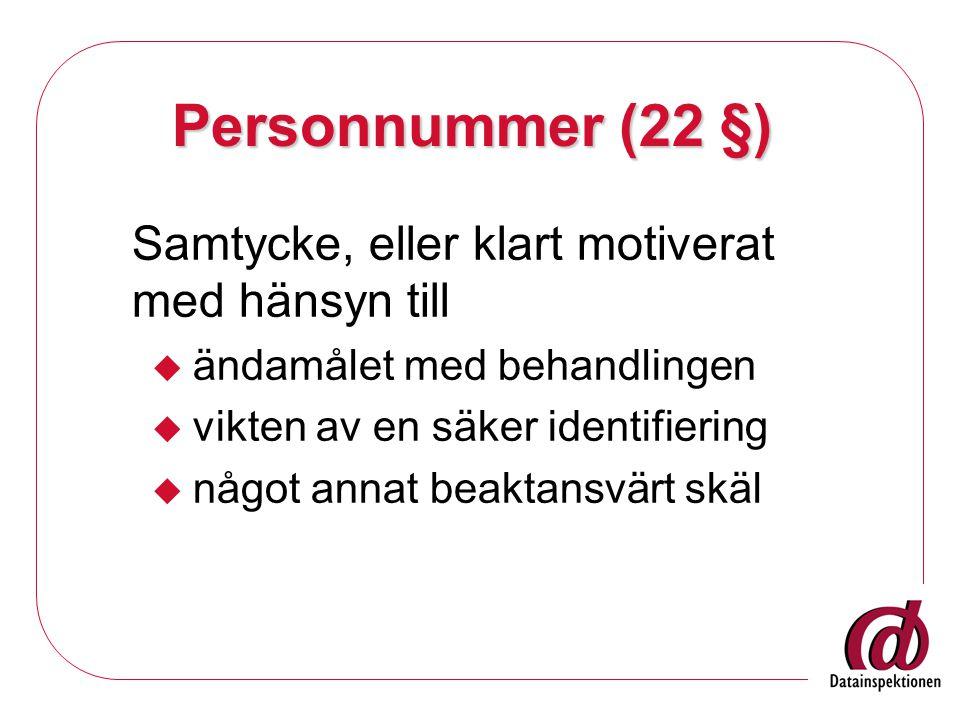 Personnummer (22 §) Samtycke, eller klart motiverat med hänsyn till  ändamålet med behandlingen  vikten av en säker identifiering  något annat beaktansvärt skäl