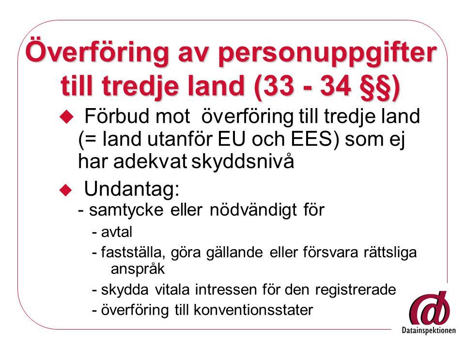 Överföring av personuppgifter till tredje land (33 - 34 §§)  Förbud mot överföring till tredje land (= land utanför EU och EES) som ej har adekvat skyddsnivå  Undantag: - samtycke eller nödvändigt för - avtal - fastställa, göra gällande eller försvara rättsliga anspråk - skydda vitala intressen för den registrerade - överföring till konventionsstater