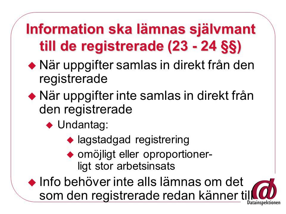 Information ska lämnas självmant till de registrerade (23 - 24 §§)  När uppgifter samlas in direkt från den registrerade  När uppgifter inte samlas in direkt från den registrerade  Undantag:  lagstadgad registrering  omöjligt eller oproportioner- ligt stor arbetsinsats  Info behöver inte alls lämnas om det som den registrerade redan känner till