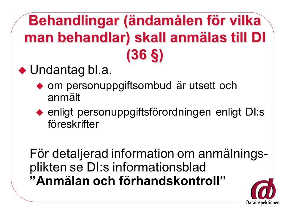 Behandlingar (ändamålen för vilka man behandlar) skall anmälas till DI (36 §)  Undantag bl.a.