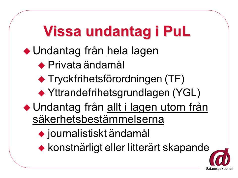 Vissa undantag i PuL  Undantag från hela lagen  Privata ändamål  Tryckfrihetsförordningen (TF)  Yttrandefrihetsgrundlagen (YGL)  Undantag från allt i lagen utom från säkerhetsbestämmelserna  journalistiskt ändamål  konstnärligt eller litterärt skapande