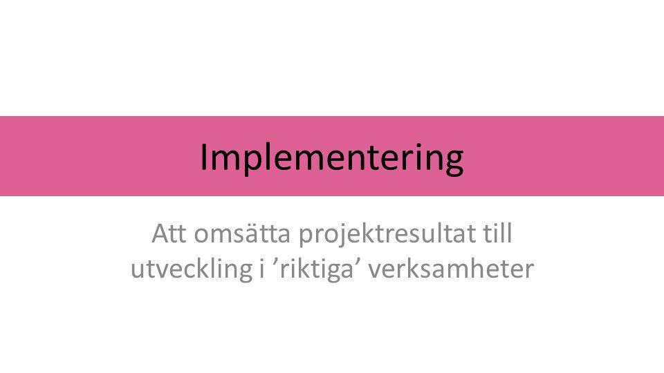 Implementering Att omsätta projektresultat till utveckling i 'riktiga' verksamheter