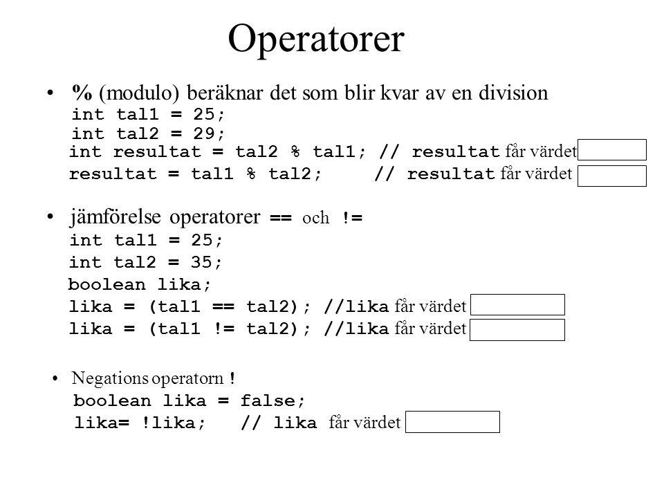 % (modulo) beräknar det som blir kvar av en division int tal1 = 25; int tal2 = 29; int resultat = tal2 % tal1; // resultat får värdet resultat = tal1 % tal2; // resultat får värdet lika = (tal1 == tal2); //lika får värdet lika = (tal1 != tal2); //lika får värdet lika= !lika; // lika får värdet Negations operatorn .