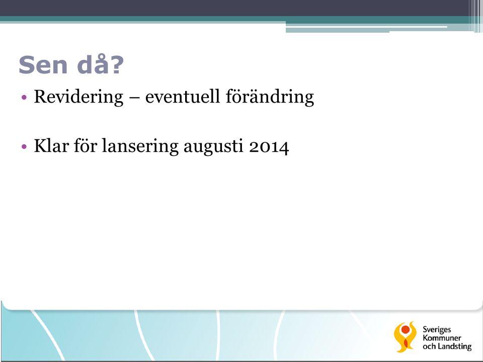 Sen då Revidering – eventuell förändring Klar för lansering augusti 2014