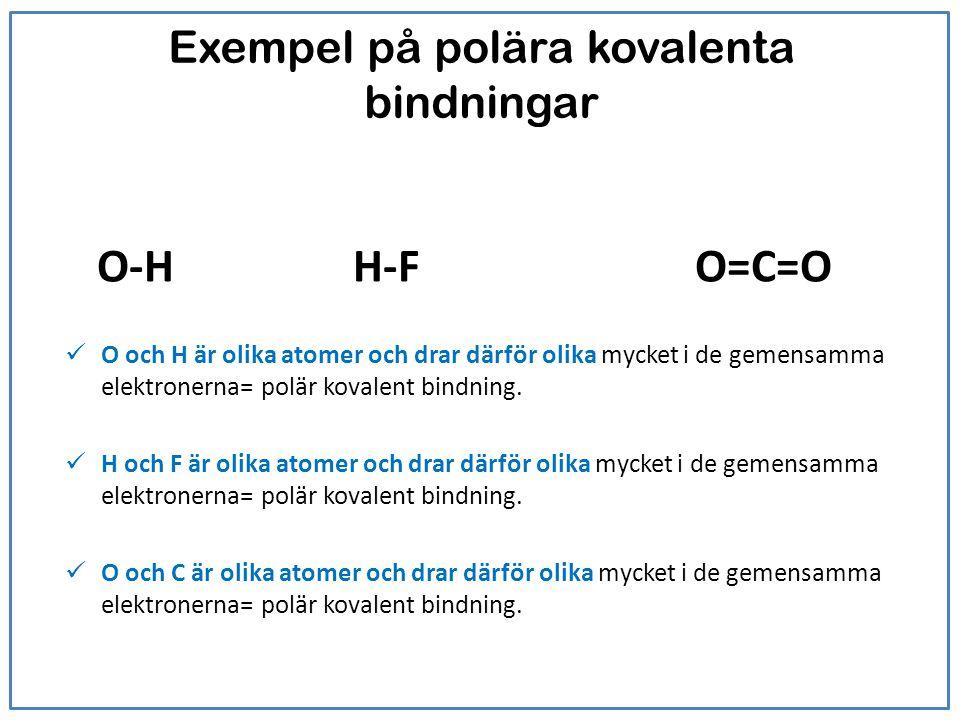 Exempel på polära kovalenta bindningar O-HH-F O=C=O O och H är olika atomer och drar därför olika mycket i de gemensamma elektronerna= polär kovalent