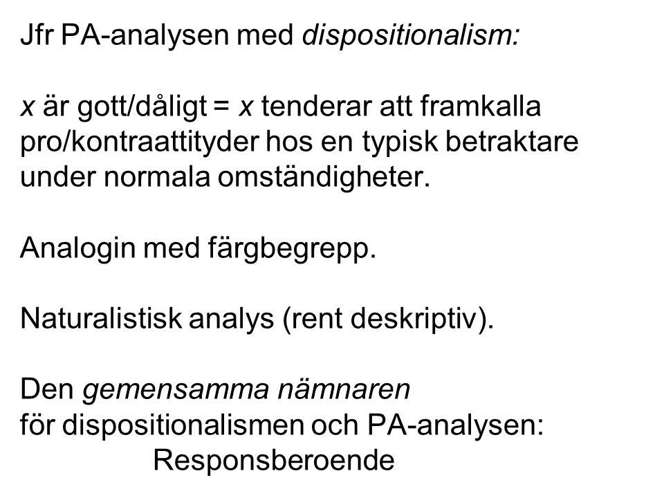 Jfr PA-analysen med dispositionalism: x är gott/dåligt = x tenderar att framkalla pro/kontraattityder hos en typisk betraktare under normala omständigheter.