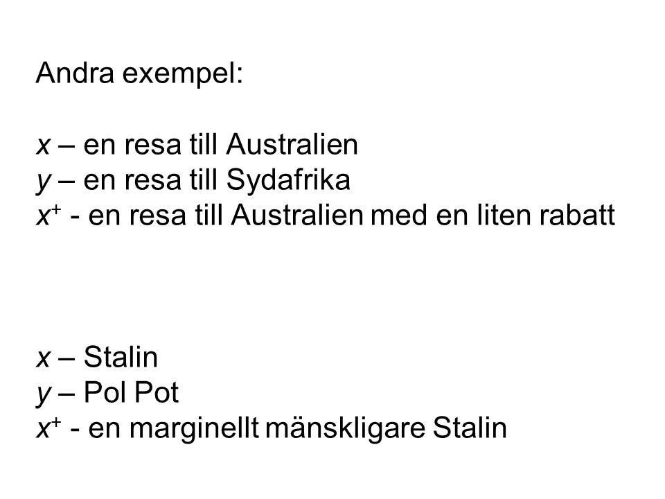 Andra exempel: x – en resa till Australien y – en resa till Sydafrika x + - en resa till Australien med en liten rabatt x – Stalin y – Pol Pot x + - en marginellt mänskligare Stalin