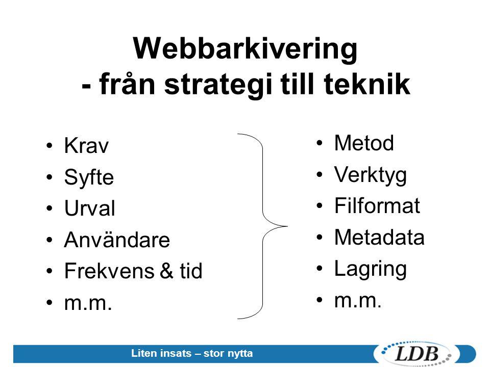 Webbarkivering - från strategi till teknik Krav Syfte Urval Användare Frekvens & tid m.m. Metod Verktyg Filformat Metadata Lagring m.m. Liten insats –