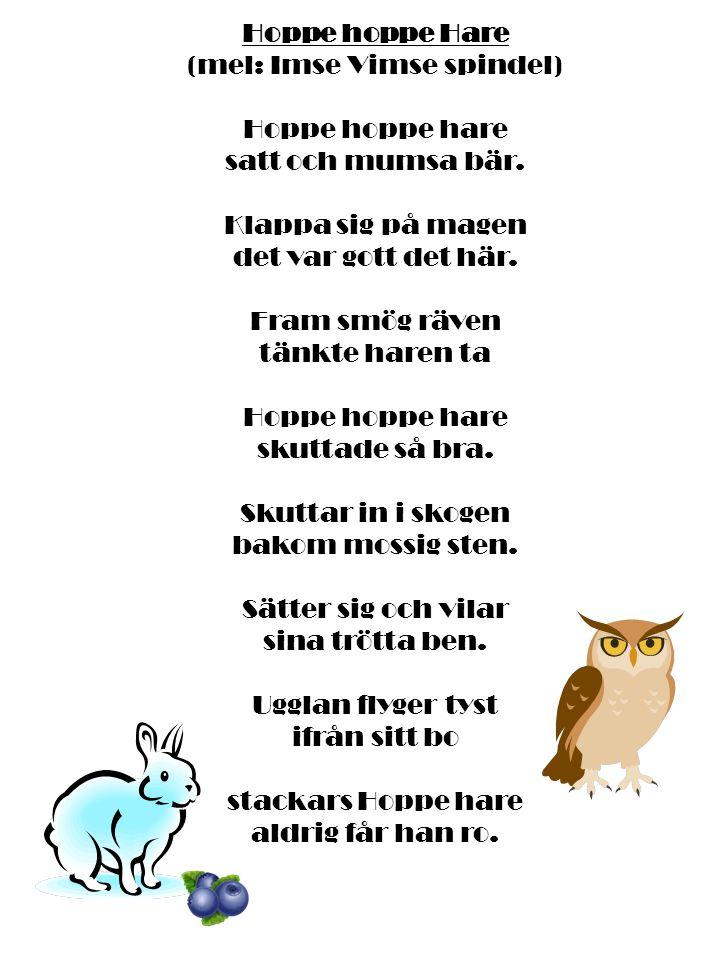 Hoppe hoppe Hare (mel: Imse Vimse spindel) Hoppe hoppe hare satt och mumsa bär. Klappa sig på magen det var gott det här. Fram smög räven tänkte haren