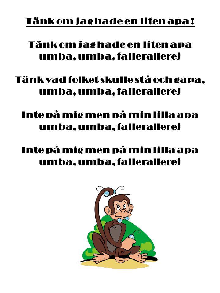 Tänk om jag hade en liten apa ! Tänk om jag hade en liten apa umba, umba, fallerallerej Tänk vad folket skulle stå och gapa, umba, umba, fallerallerej