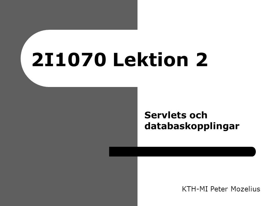 2I1070 Lektion 2 KTH-MI Peter Mozelius Servlets och databaskopplingar