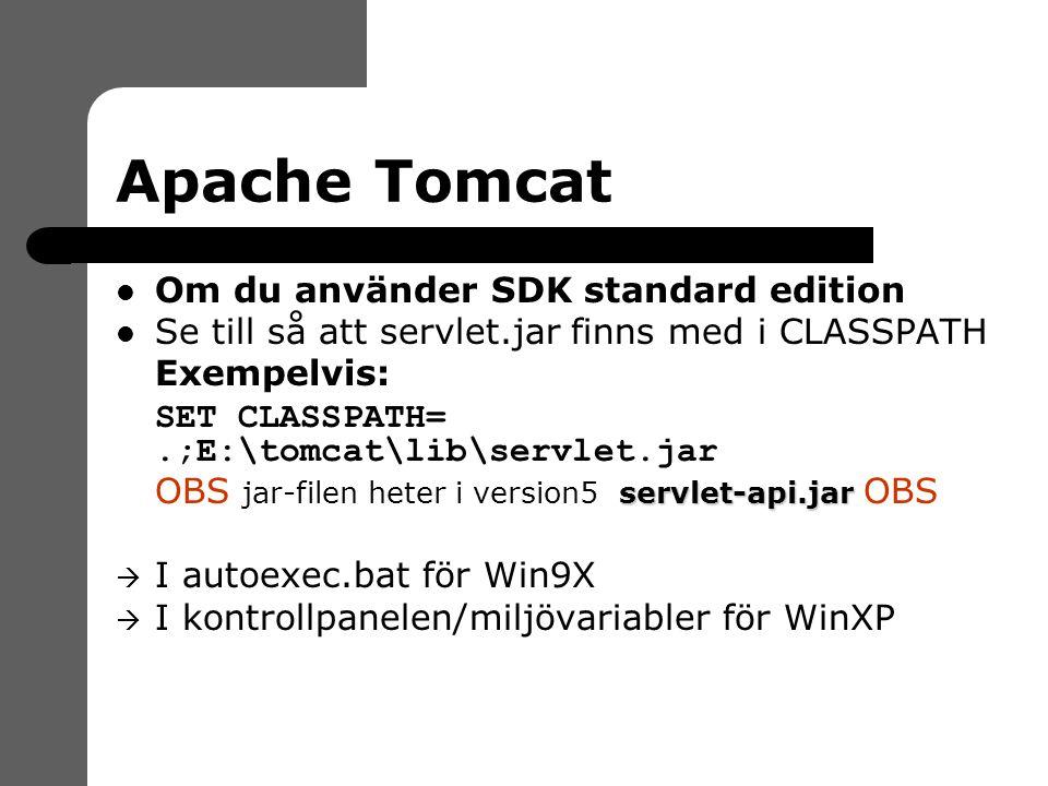 Apache Tomcat Om du använder SDK standard edition Se till så att servlet.jar finns med i CLASSPATH  Exempelvis:  SET CLASSPATH=.;E:\tomcat\lib\servlet.jar servlet-api.jar  OBS jar-filen heter i version5 servlet-api.jar OBS  I autoexec.bat för Win9X  I kontrollpanelen/miljövariabler för WinXP