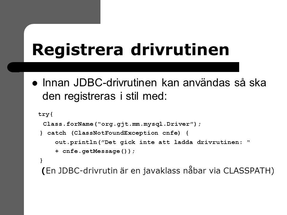 Registrera drivrutinen Innan JDBC-drivrutinen kan användas så ska den registreras i stil med: try{ Class.forName( org.gjt.mm.mysql.Driver ); } catch (ClassNotFoundException cnfe) { out.println( Det gick inte att ladda drivrutinen: + cnfe.getMessage()); } (En JDBC-drivrutin är en javaklass nåbar via CLASSPATH)