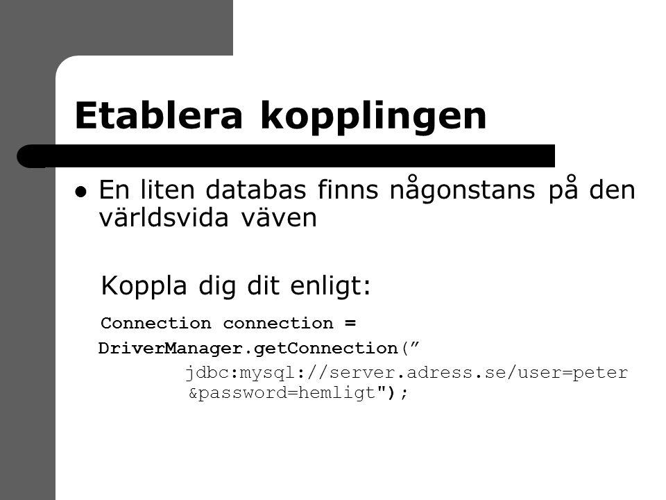 Etablera kopplingen En liten databas finns någonstans på den världsvida väven Koppla dig dit enligt: Connection connection = DriverManager.getConnection( jdbc:mysql://server.adress.se/user=peter &password=hemligt );