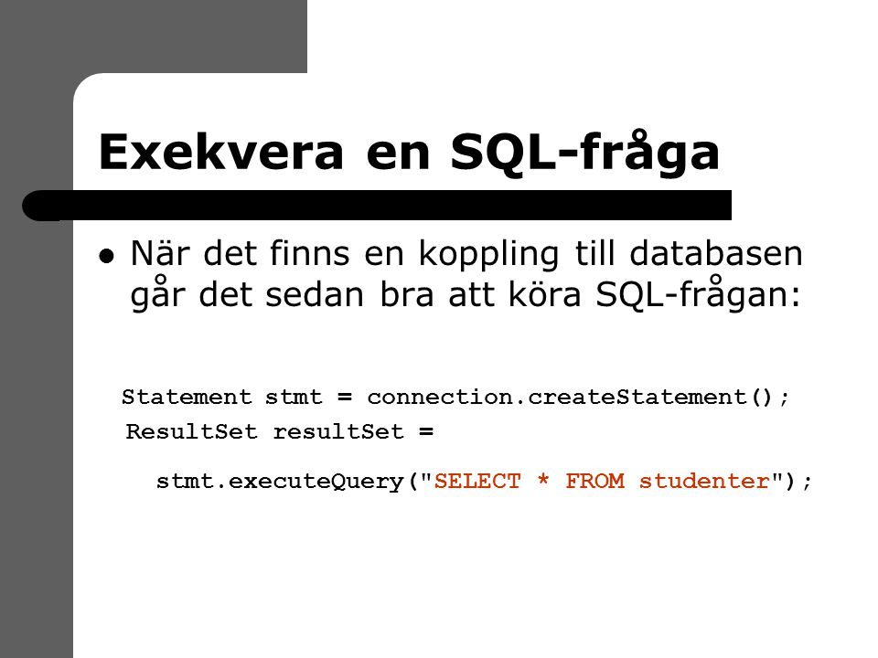 Exekvera en SQL-fråga När det finns en koppling till databasen går det sedan bra att köra SQL-frågan: Statement stmt = connection.createStatement(); ResultSet resultSet = stmt.executeQuery( SELECT * FROM studenter );