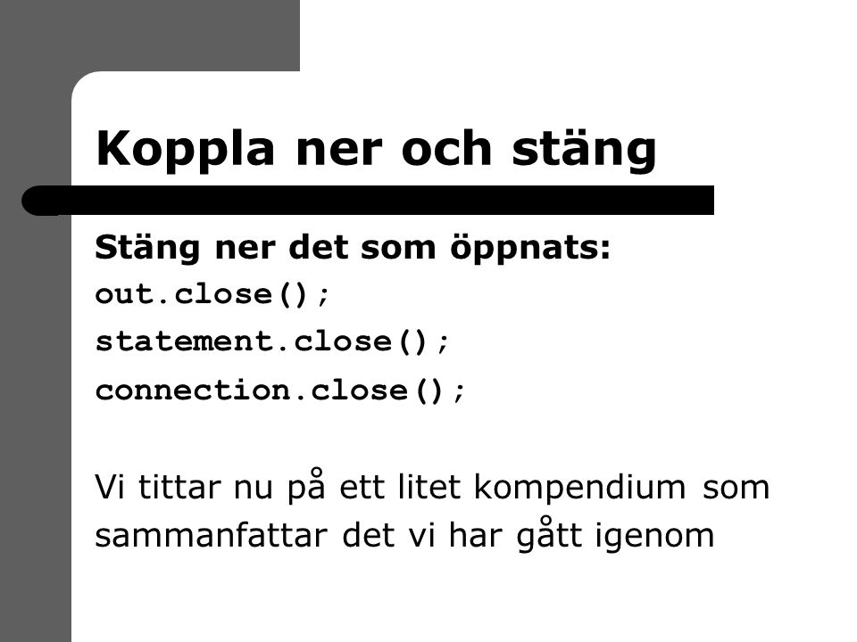 Koppla ner och stäng Stäng ner det som öppnats: out.close(); statement.close(); connection.close(); Vi tittar nu på ett litet kompendium som sammanfattar det vi har gått igenom