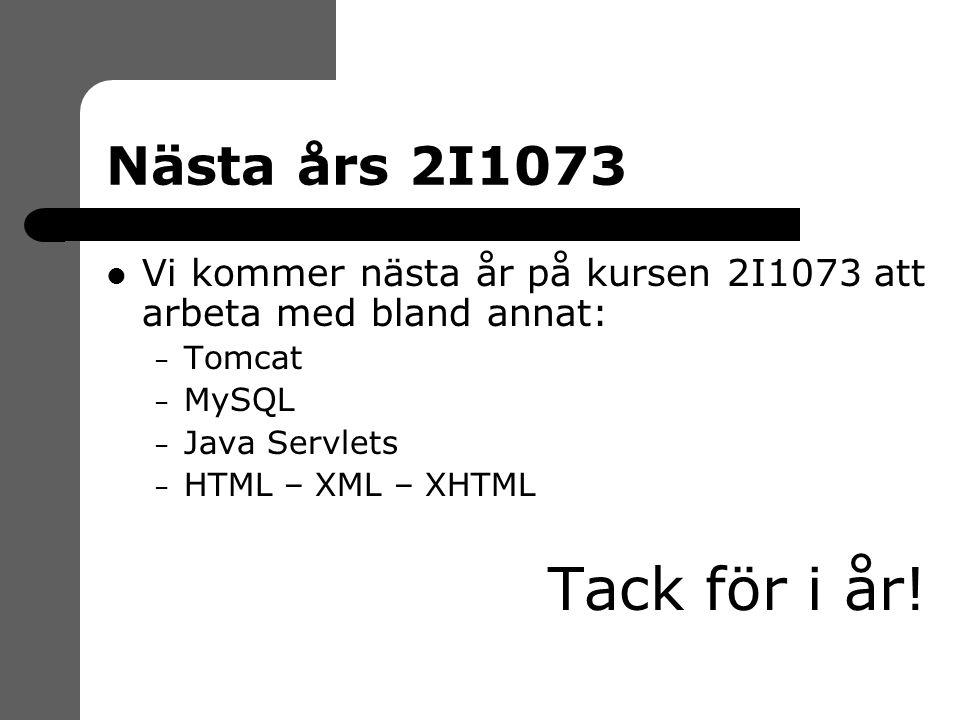 Nästa års 2I1073 Vi kommer nästa år på kursen 2I1073 att arbeta med bland annat: – Tomcat – MySQL – Java Servlets – HTML – XML – XHTML Tack för i år!