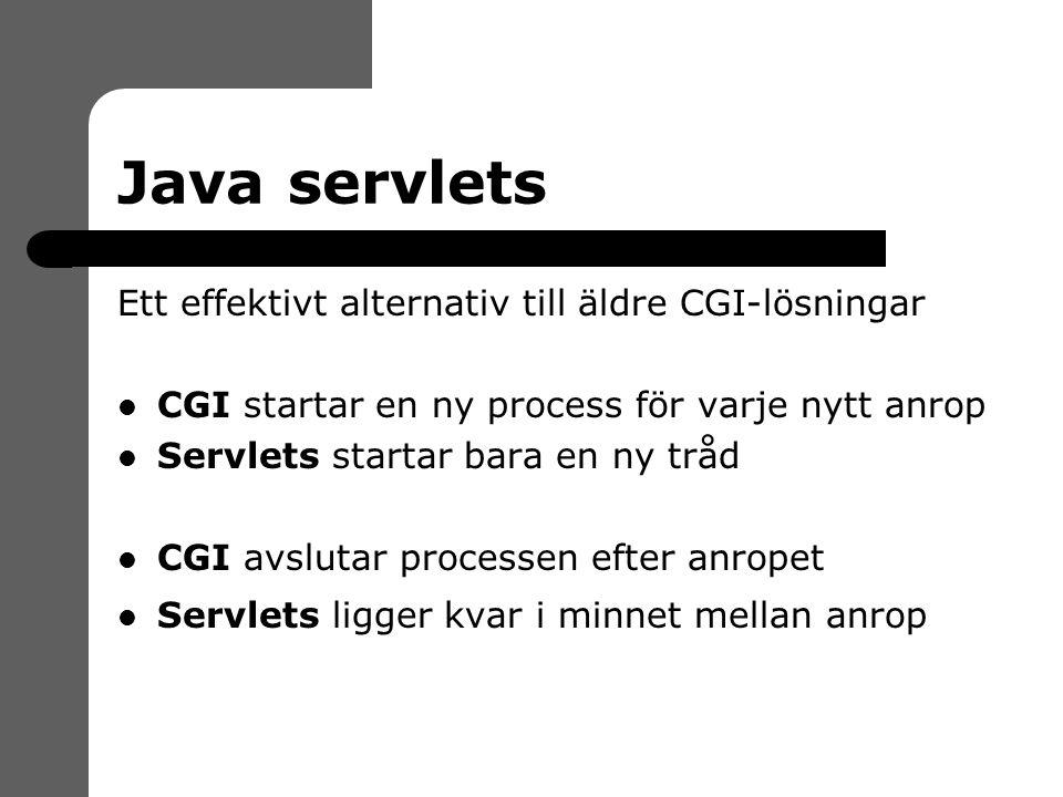 Java servlets Ett effektivt alternativ till äldre CGI-lösningar CGI startar en ny process för varje nytt anrop Servlets startar bara en ny tråd CGI avslutar processen efter anropet Servlets ligger kvar i minnet mellan anrop