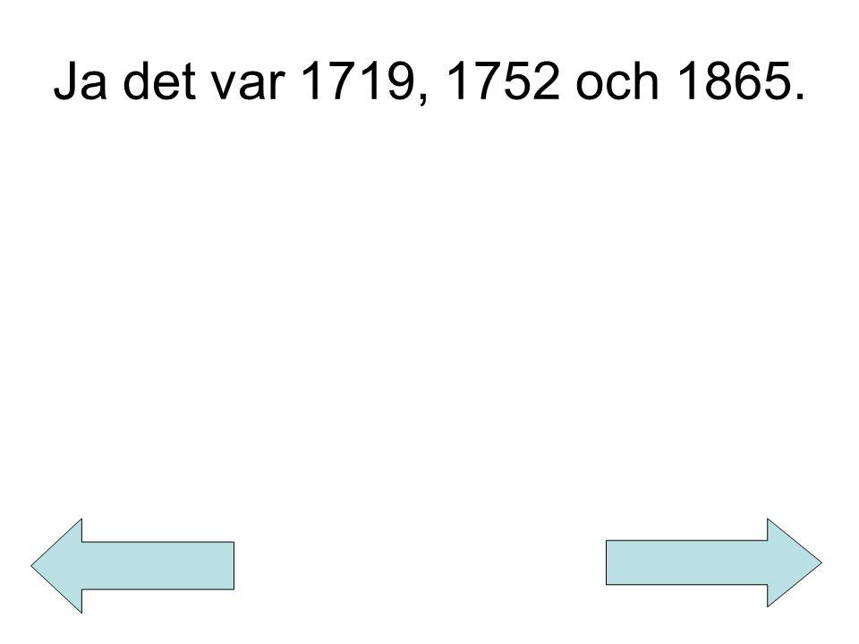 Ja det var 1719, 1752 och 1865.