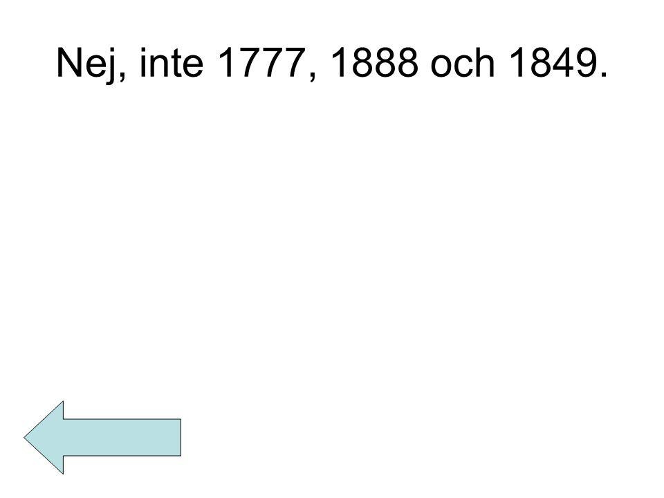 Nej, inte 1777, 1888 och 1849.